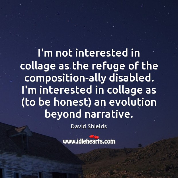 I'm not interested in collage as the refuge of the composition-ally disabled. College Quotes Image