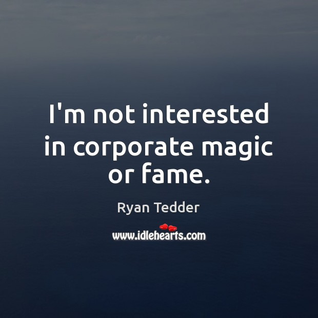 I'm not interested in corporate magic or fame. Ryan Tedder Picture Quote
