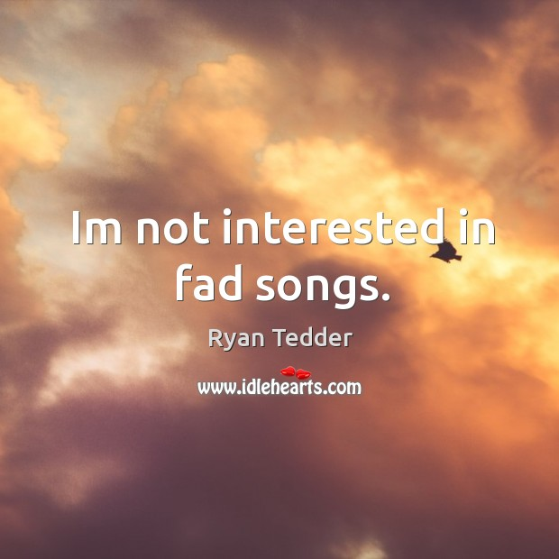 Im not interested in fad songs. Ryan Tedder Picture Quote
