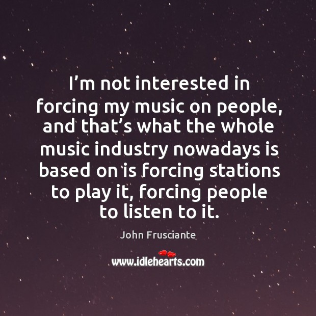 I'm not interested in forcing my music on people Image