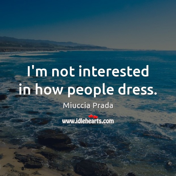 Image, I'm not interested in how people dress.