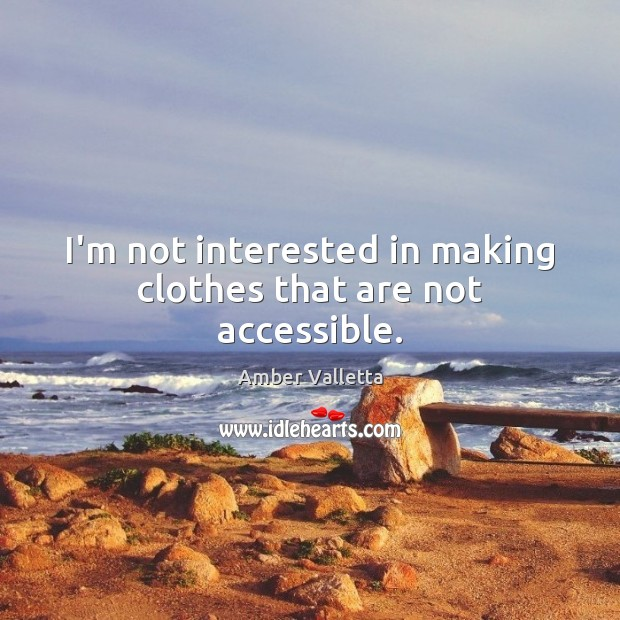 I'm not interested in making clothes that are not accessible. Image