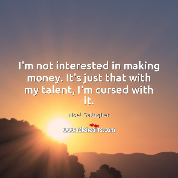 I'm not interested in making money. It's just that with my talent, I'm cursed with it. Noel Gallagher Picture Quote