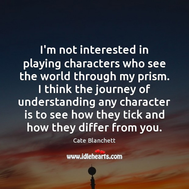 I'm not interested in playing characters who see the world through my Cate Blanchett Picture Quote