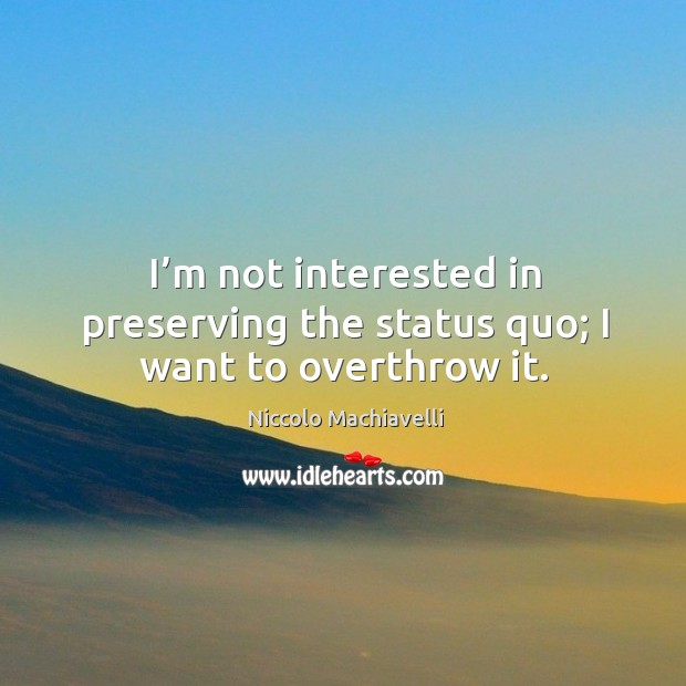 Image, I'm not interested in preserving the status quo; I want to overthrow it.