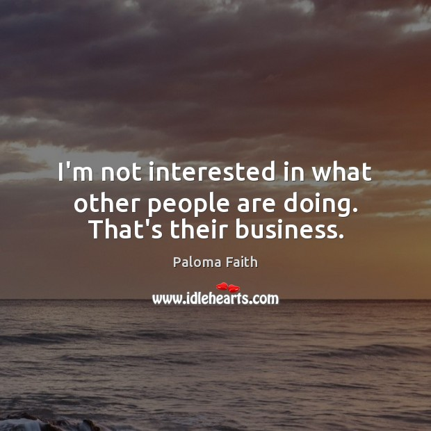 I'm not interested in what other people are doing. That's their business. Paloma Faith Picture Quote