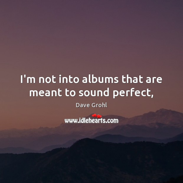 I'm not into albums that are meant to sound perfect, Dave Grohl Picture Quote