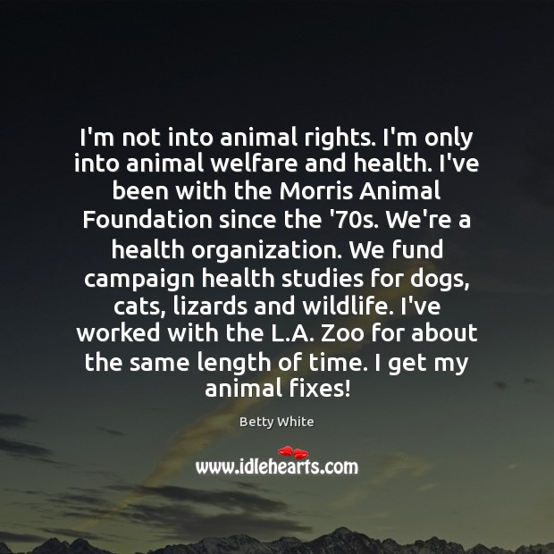Image, I'm not into animal rights. I'm only into animal welfare and health.
