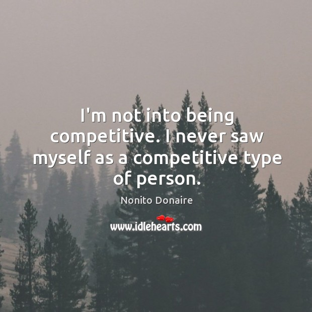 I'm not into being competitive. I never saw myself as a competitive type of person. Nonito Donaire Picture Quote