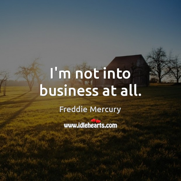 I'm not into business at all. Freddie Mercury Picture Quote