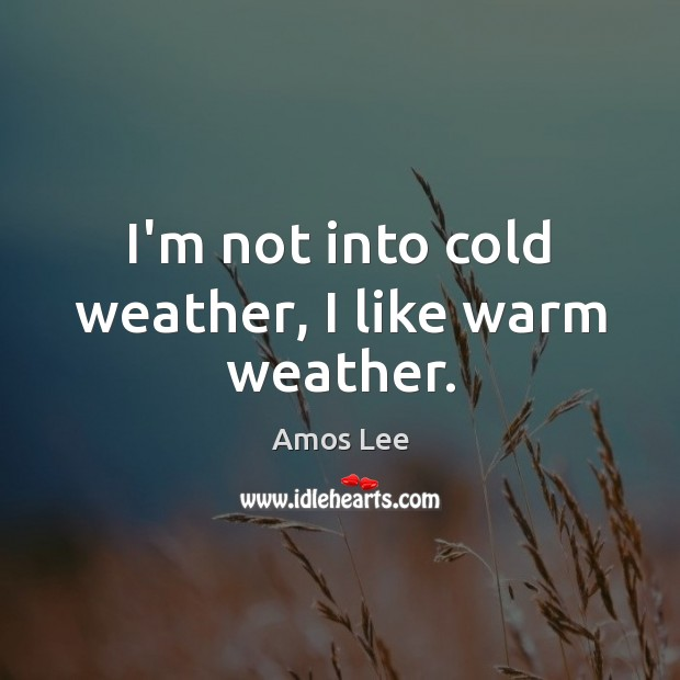 Image, I'm not into cold weather, I like warm weather.