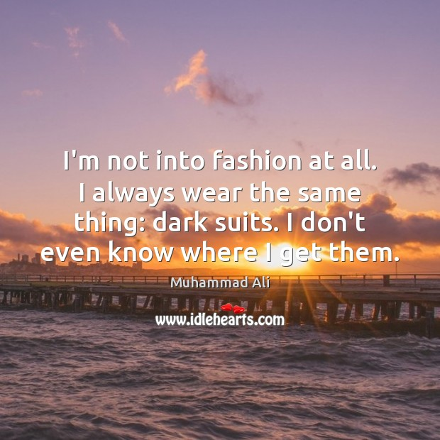 I'm not into fashion at all. I always wear the same thing: Muhammad Ali Picture Quote