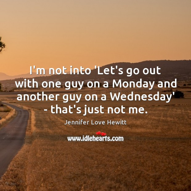 I'm not into 'Let's go out with one guy on a Monday Jennifer Love Hewitt Picture Quote