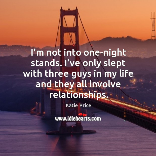 I'm not into one-night stands. I've only slept with three guys in my life and they all involve relationships. Katie Price Picture Quote