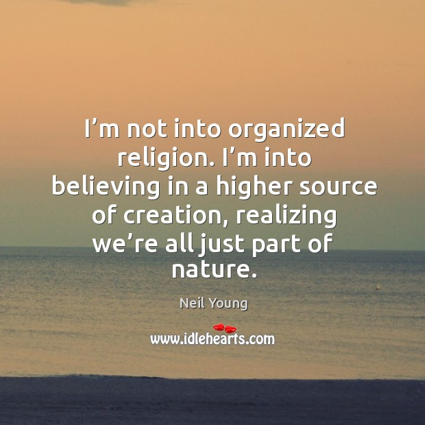 Image, I'm not into organized religion. I'm into believing in a higher source of creation, realizing we're all just part of nature.