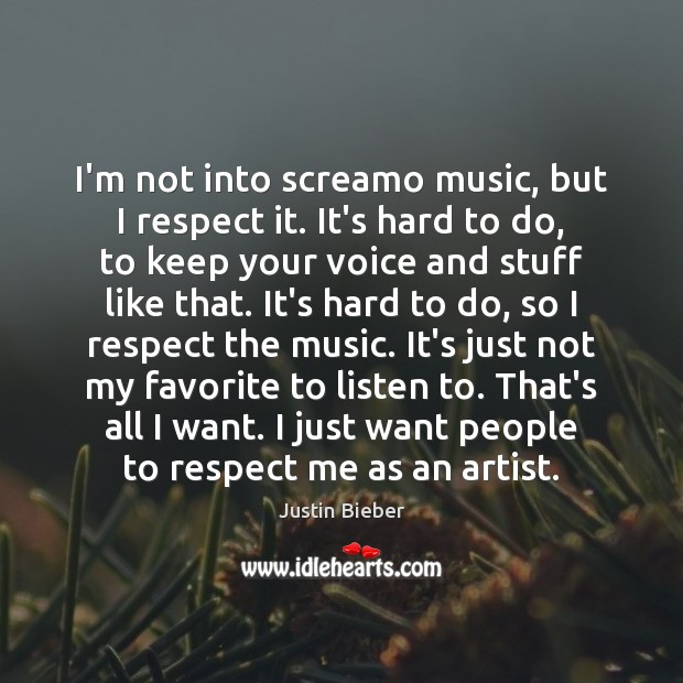 I'm not into screamo music, but I respect it. It's hard to Justin Bieber Picture Quote