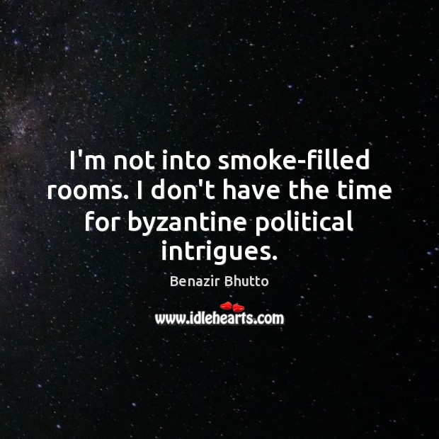 I'm not into smoke-filled rooms. I don't have the time for byzantine political intrigues. Image