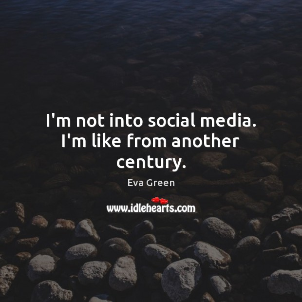 I'm not into social media. I'm like from another century. Eva Green Picture Quote