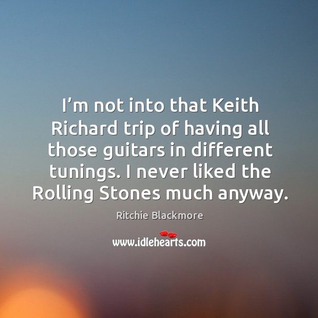 I'm not into that keith richard trip of having all those guitars in different tunings. Ritchie Blackmore Picture Quote