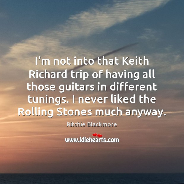 I'm not into that Keith Richard trip of having all those guitars Ritchie Blackmore Picture Quote