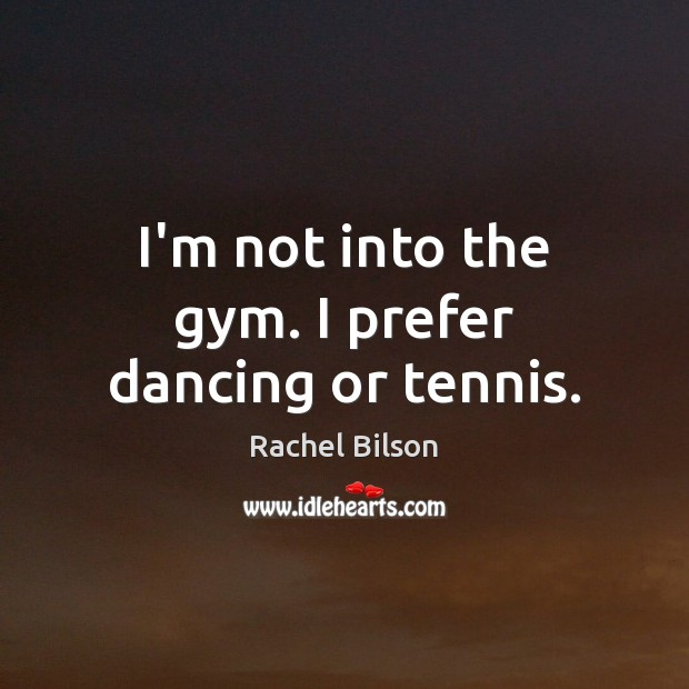 I'm not into the gym. I prefer dancing or tennis. Rachel Bilson Picture Quote
