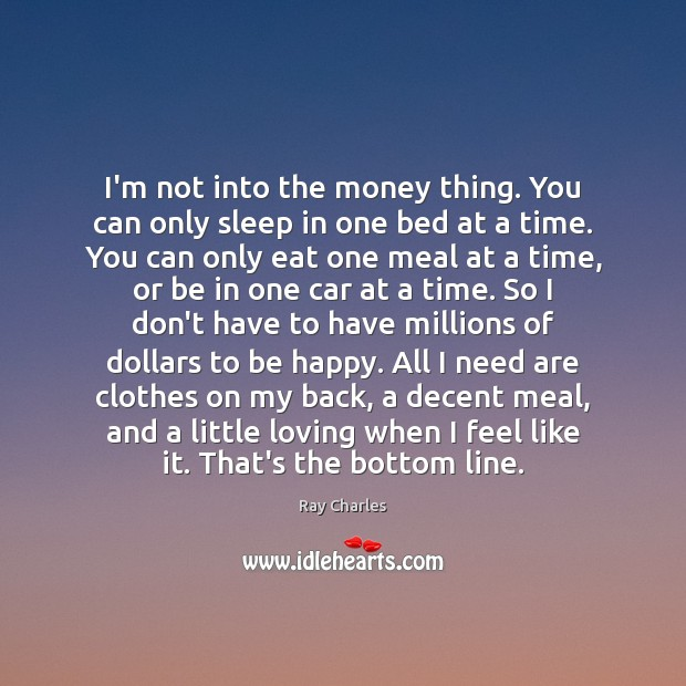 I'm not into the money thing. You can only sleep in one Ray Charles Picture Quote