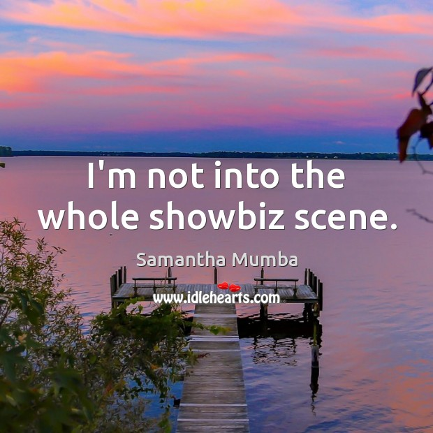 I'm not into the whole showbiz scene. Samantha Mumba Picture Quote