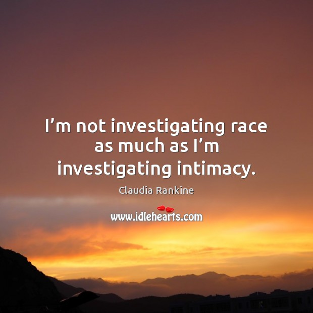 I'm not investigating race as much as I'm investigating intimacy. Claudia Rankine Picture Quote