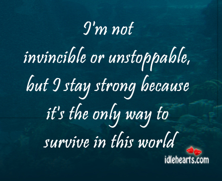 I'm Not Invincible Or Unstoppable, But I Stay…