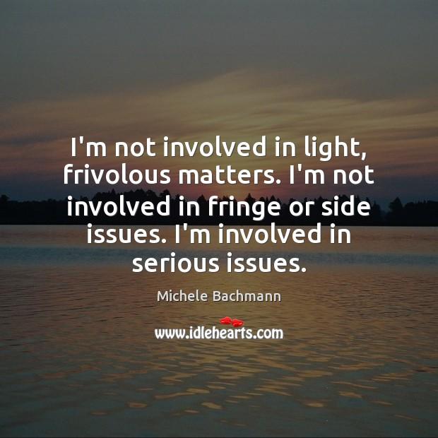 I'm not involved in light, frivolous matters. I'm not involved in fringe Image