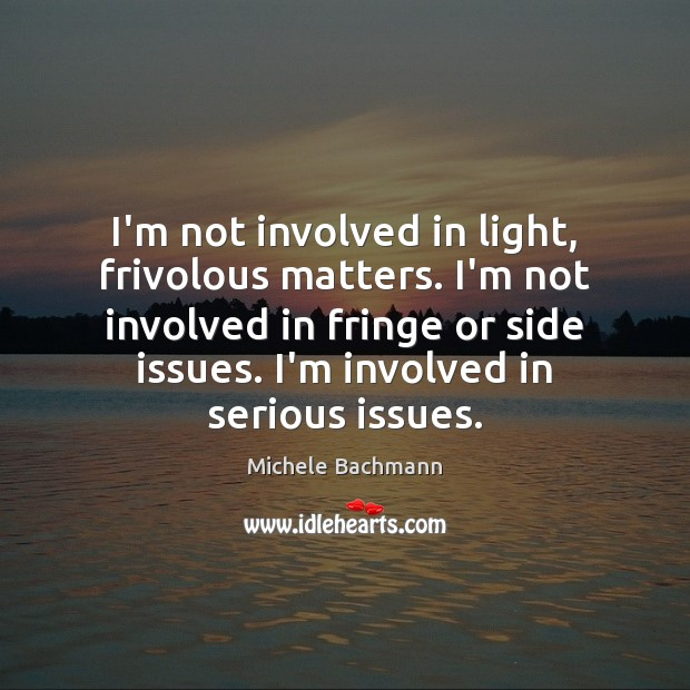 I'm not involved in light, frivolous matters. I'm not involved in fringe Michele Bachmann Picture Quote