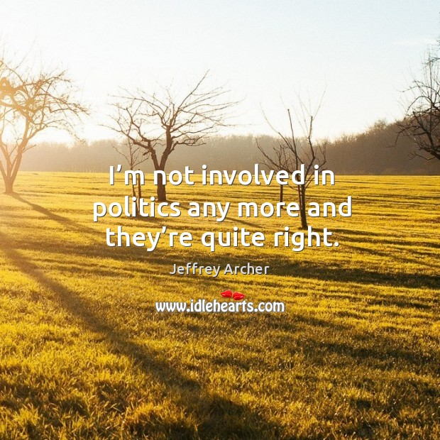 I'm not involved in politics any more and they're quite right. Jeffrey Archer Picture Quote
