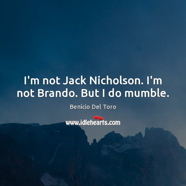 I'm not Jack Nicholson. I'm not Brando. But I do mumble. Benicio Del Toro Picture Quote