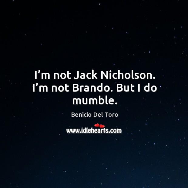 Image, I'm not jack nicholson. I'm not brando. But I do mumble.
