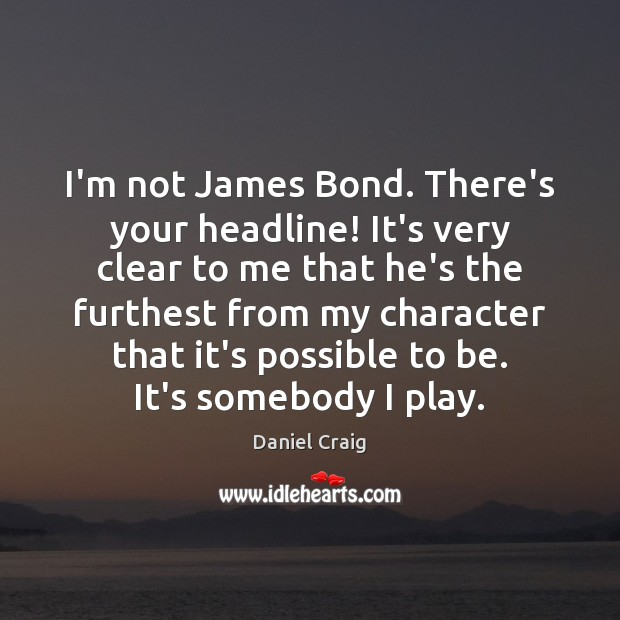 I'm not James Bond. There's your headline! It's very clear to me Image