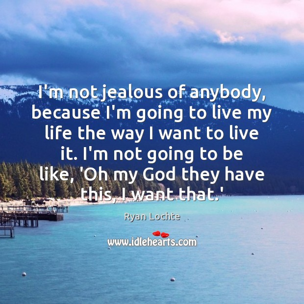 I'm not jealous of anybody, because I'm going to live my life Ryan Lochte Picture Quote