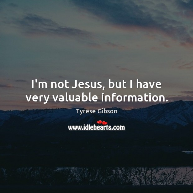 I'm not Jesus, but I have very valuable information. Image