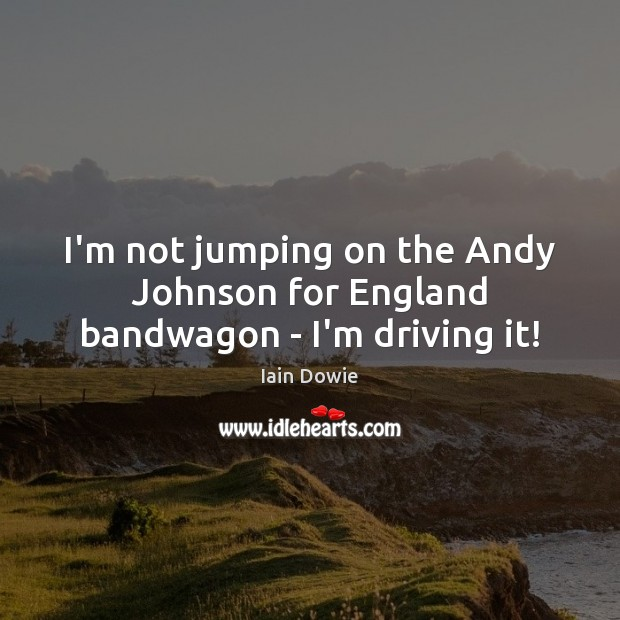 Image, I'm not jumping on the Andy Johnson for England bandwagon – I'm driving it!
