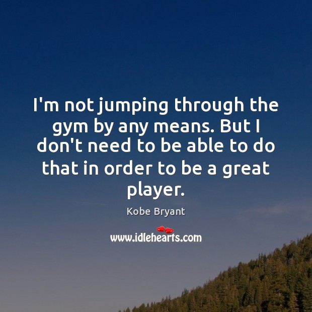 I'm not jumping through the gym by any means. But I don't Kobe Bryant Picture Quote