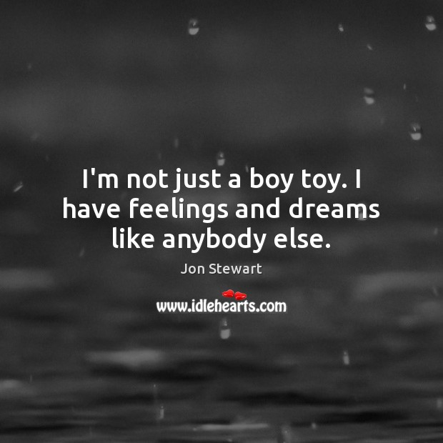 I'm not just a boy toy. I have feelings and dreams like anybody else. Jon Stewart Picture Quote