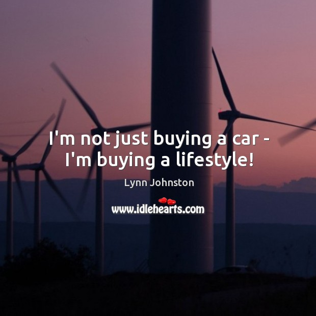 Image, I'm not just buying a car – I'm buying a lifestyle!
