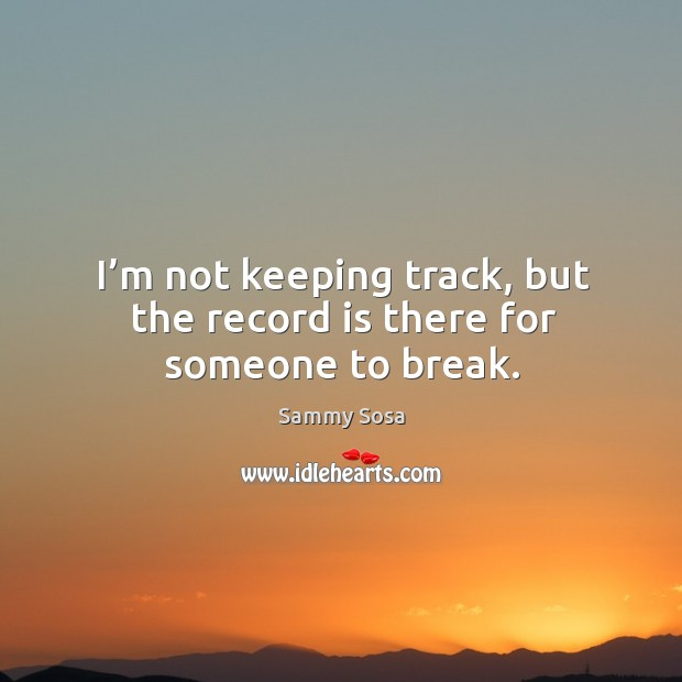 I'm not keeping track, but the record is there for someone to break. Sammy Sosa Picture Quote