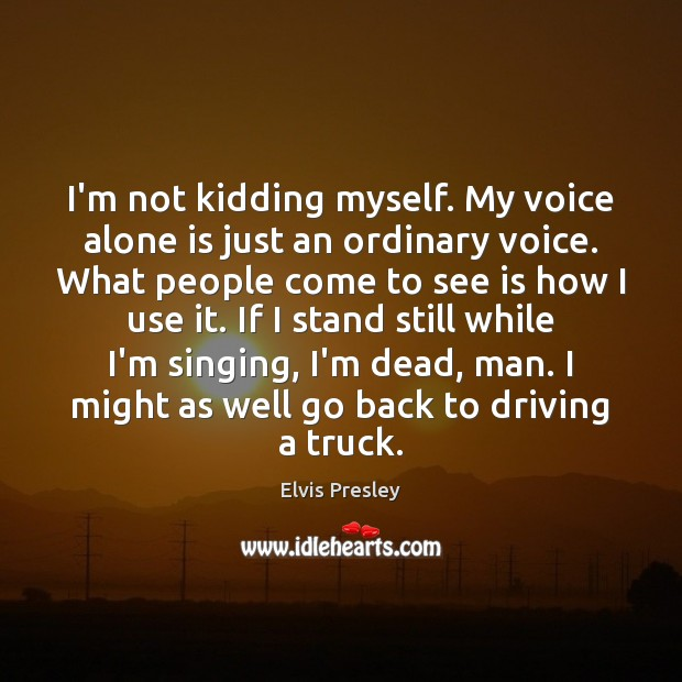 I'm not kidding myself. My voice alone is just an ordinary voice. Image