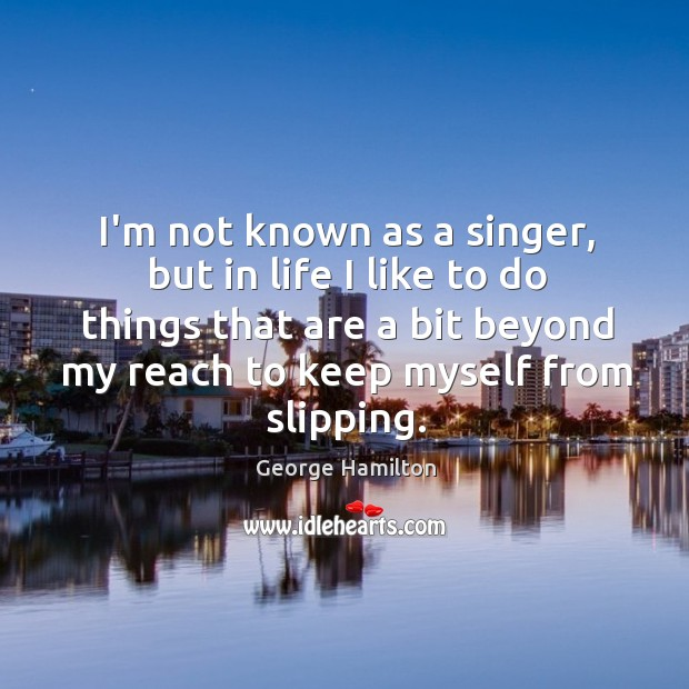 I'm not known as a singer, but in life I like to George Hamilton Picture Quote