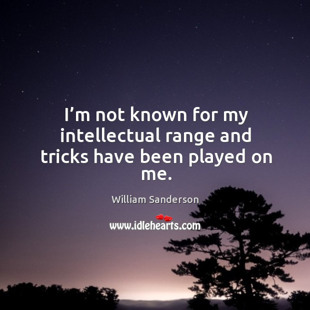 I'm not known for my intellectual range and tricks have been played on me. Image