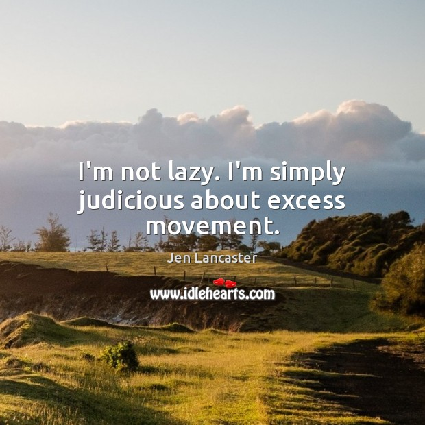 I'm not lazy. I'm simply judicious about excess movement. Jen Lancaster Picture Quote