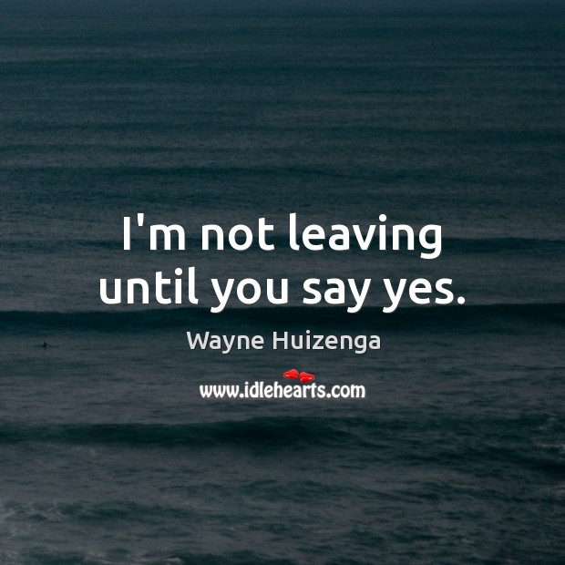 I'm not leaving until you say yes. Image