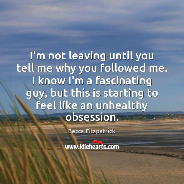 I'm not leaving until you tell me why you followed me. I Becca Fitzpatrick Picture Quote