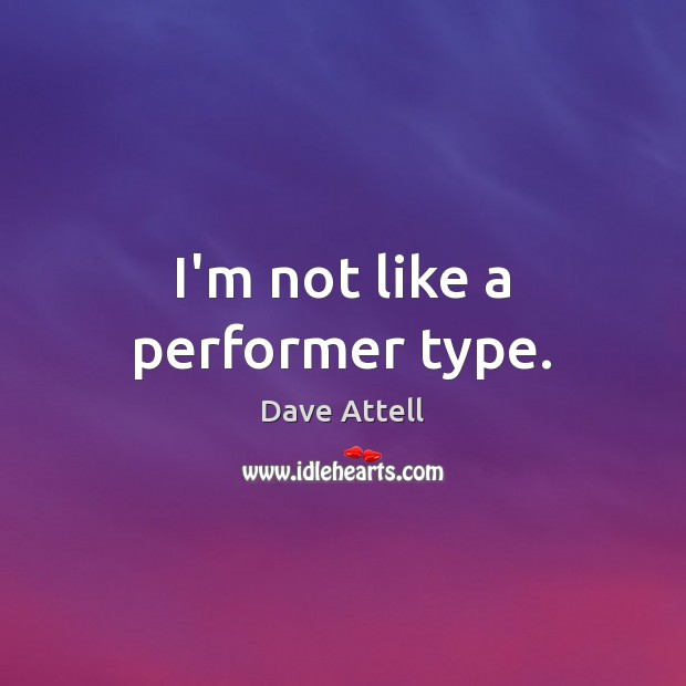I'm not like a performer type. Image