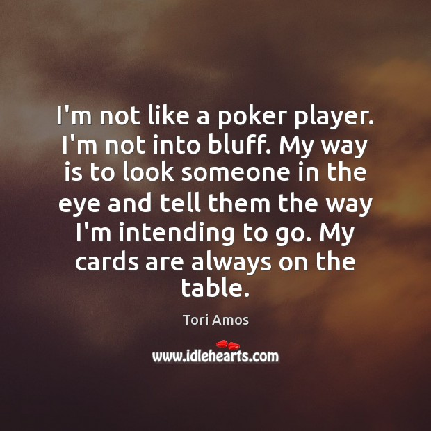 I'm not like a poker player. I'm not into bluff. My way Image